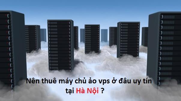Nên thuê máy chủ ảo vps ở đâu uy tín tại Hà Nội ?